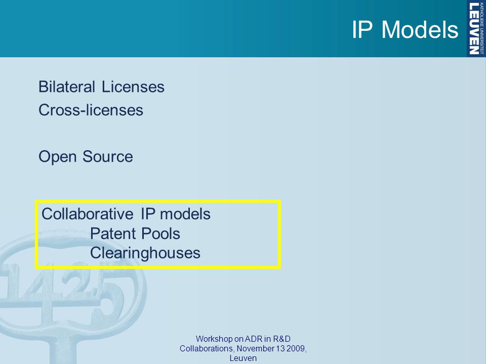 Workshop on ADR in R&D Collaborations, November 13 2009, Leuven IP Models Bilateral Licenses Cross-licenses Open Source Collaborative IP models Patent Pools Clearinghouses