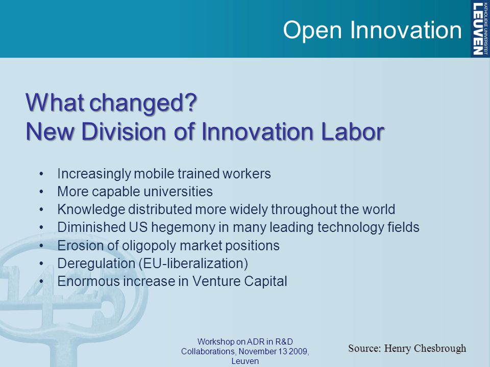 Workshop on ADR in R&D Collaborations, November 13 2009, Leuven Increasingly mobile trained workers More capable universities Knowledge distributed more widely throughout the world Diminished US hegemony in many leading technology fields Erosion of oligopoly market positions Deregulation (EU-liberalization) Enormous increase in Venture Capital Source: Henry Chesbrough What changed.