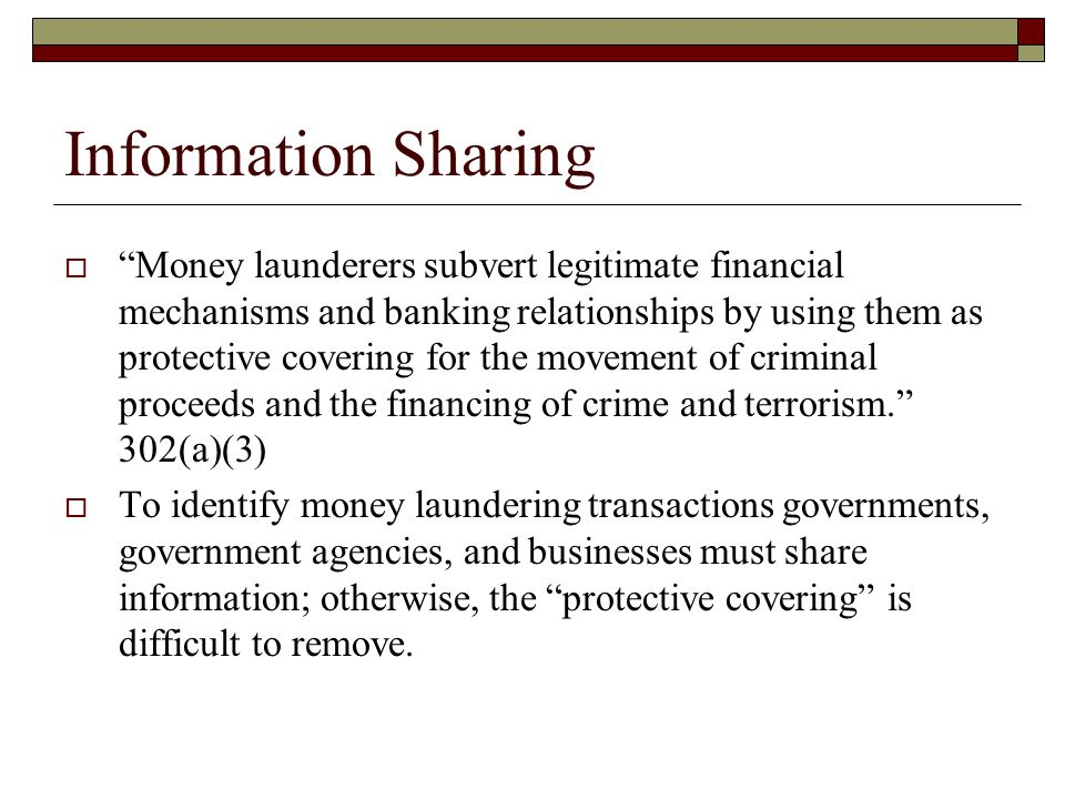  Money launderers subvert legitimate financial mechanisms and banking relationships by using them as protective covering for the movement of criminal proceeds and the financing of crime and terrorism. 302(a)(3)  To identify money laundering transactions governments, government agencies, and businesses must share information; otherwise, the protective covering is difficult to remove.