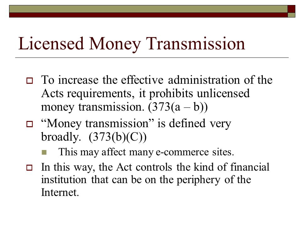 " To increase the effective administration of the Acts requirements, it prohibits unlicensed money transmission. (373(a – b))  ""Money transmission"" i"