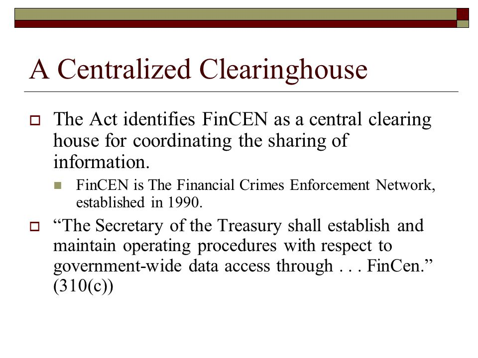  The Act identifies FinCEN as a central clearing house for coordinating the sharing of information.