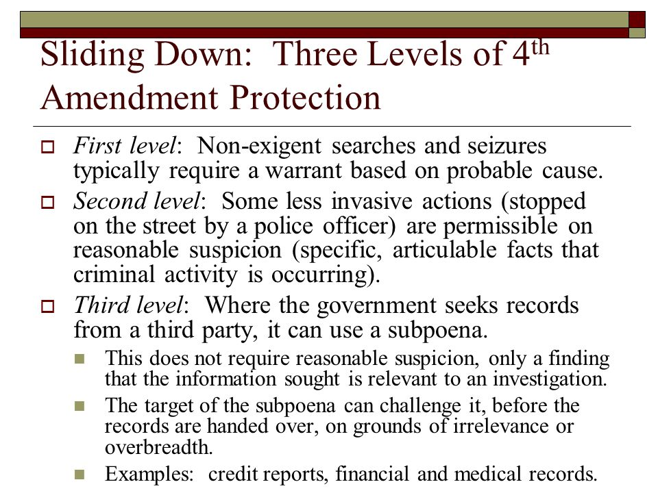 Sliding Down: Three Levels of 4 th Amendment Protection  First level: Non-exigent searches and seizures typically require a warrant based on probable cause.