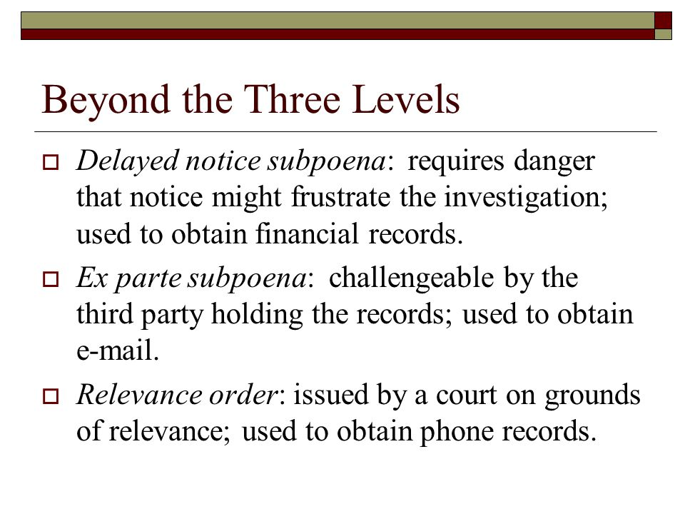 Beyond the Three Levels  Delayed notice subpoena: requires danger that notice might frustrate the investigation; used to obtain financial records.