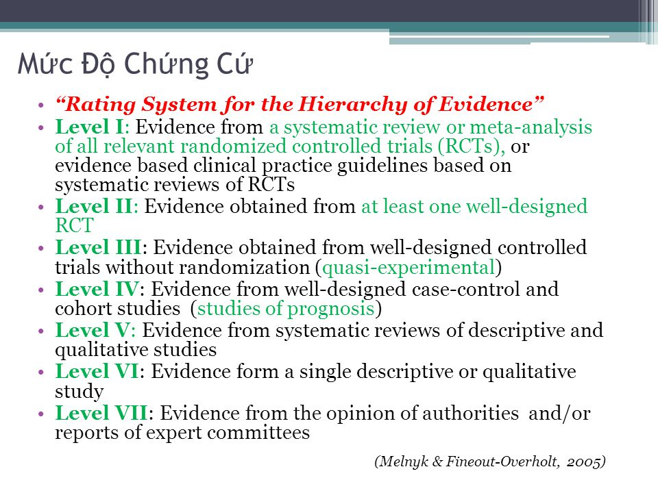 M ứ c Đ ộ Ch ứ ng C ứ Rating System for the Hierarchy of Evidence Level I: Evidence from a systematic review or meta-analysis of all relevant randomized controlled trials (RCTs), or evidence based clinical practice guidelines based on systematic reviews of RCTs Level II: Evidence obtained from at least one well-designed RCT Level III: Evidence obtained from well-designed controlled trials without randomization (quasi-experimental) Level IV: Evidence from well-designed case-control and cohort studies (studies of prognosis) Level V: Evidence from systematic reviews of descriptive and qualitative studies Level VI: Evidence form a single descriptive or qualitative study Level VII: Evidence from the opinion of authorities and/or reports of expert committees (Melnyk & Fineout-Overholt, 2005)