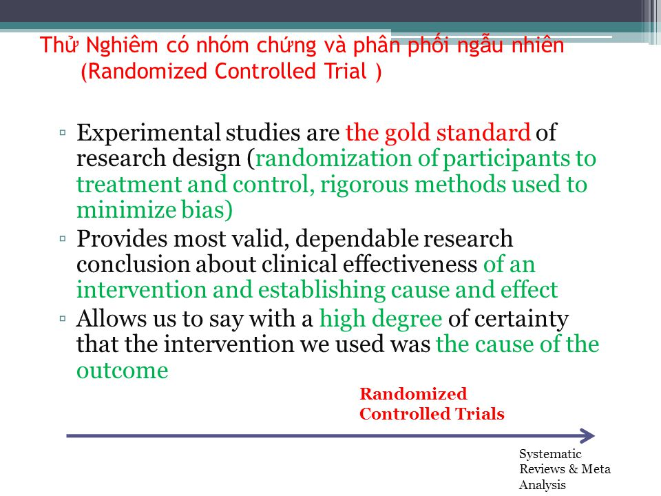 Th ử Nghiêm có nhóm ch ứ ng và phân ph ố i ng ẫ u nhiên (Randomized Controlled Trial ) ▫Experimental studies are the gold standard of research design (randomization of participants to treatment and control, rigorous methods used to minimize bias) ▫Provides most valid, dependable research conclusion about clinical effectiveness of an intervention and establishing cause and effect ▫Allows us to say with a high degree of certainty that the intervention we used was the cause of the outcome Systematic Reviews & Meta Analysis Randomized Controlled Trials