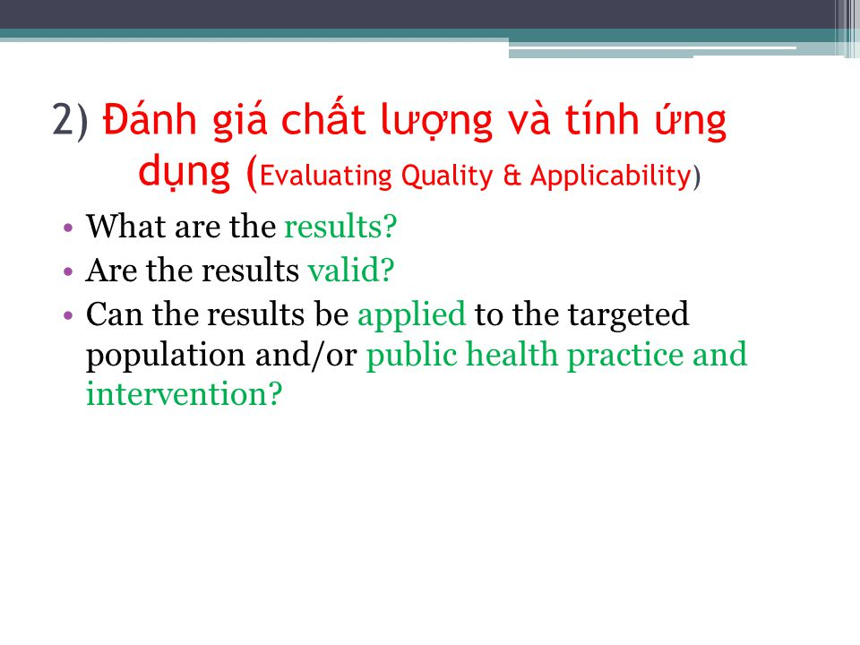 2) Đánh giá ch ấ t l ư ợ ng và tính ứ ng d ụ ng ( Evaluating Quality & Applicability) What are the results? Are the results valid? Can the results be