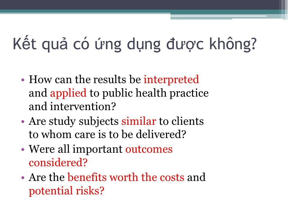 K ế t qu ả có ứ ng d ụ ng đư ợ c không? How can the results be interpreted and applied to public health practice and intervention? Are study subjects