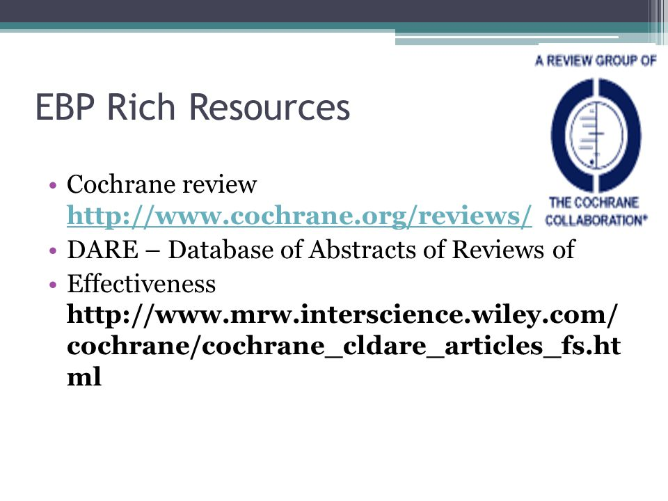 EBP Rich Resources Cochrane review http://www.cochrane.org/reviews/ http://www.cochrane.org/reviews/ DARE – Database of Abstracts of Reviews of Effectiveness http://www.mrw.interscience.wiley.com/ cochrane/cochrane_cldare_articles_fs.ht ml