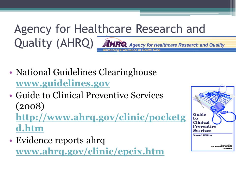 Agency for Healthcare Research and Quality (AHRQ) National Guidelines Clearinghouse www.guidelines.gov www.guidelines.gov Guide to Clinical Preventive Services (2008) http://www.ahrq.gov/clinic/pocketg d.htm http://www.ahrq.gov/clinic/pocketg d.htm Evidence reports ahrq www.ahrq.gov/clinic/epcix.htm www.ahrq.gov/clinic/epcix.htm