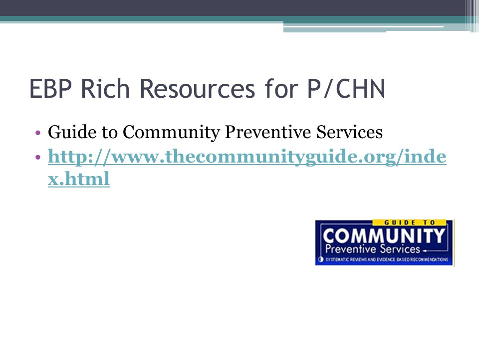 EBP Rich Resources for P/CHN Guide to Community Preventive Services http://www.thecommunityguide.org/inde x.htmlhttp://www.thecommunityguide.org/inde x.html