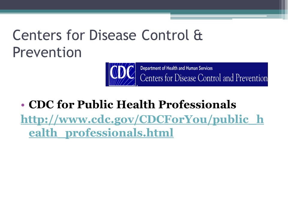 Centers for Disease Control & Prevention CDC for Public Health Professionals http://www.cdc.gov/CDCForYou/public_h ealth_professionals.html