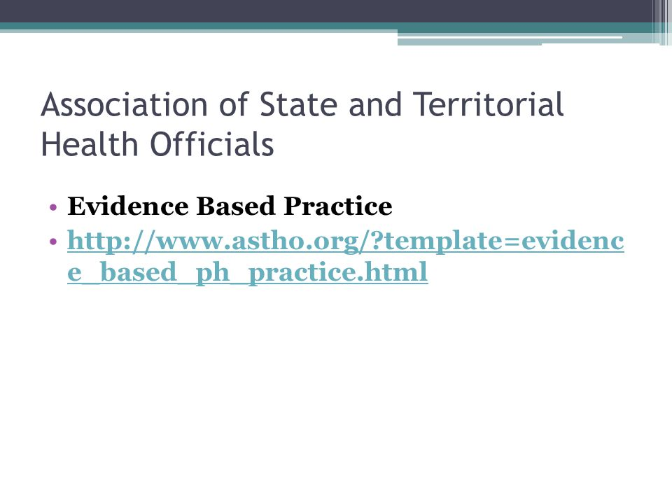 Association of State and Territorial Health Officials Evidence Based Practice http://www.astho.org/?template=evidenc e_based_ph_practice.htmlhttp://ww