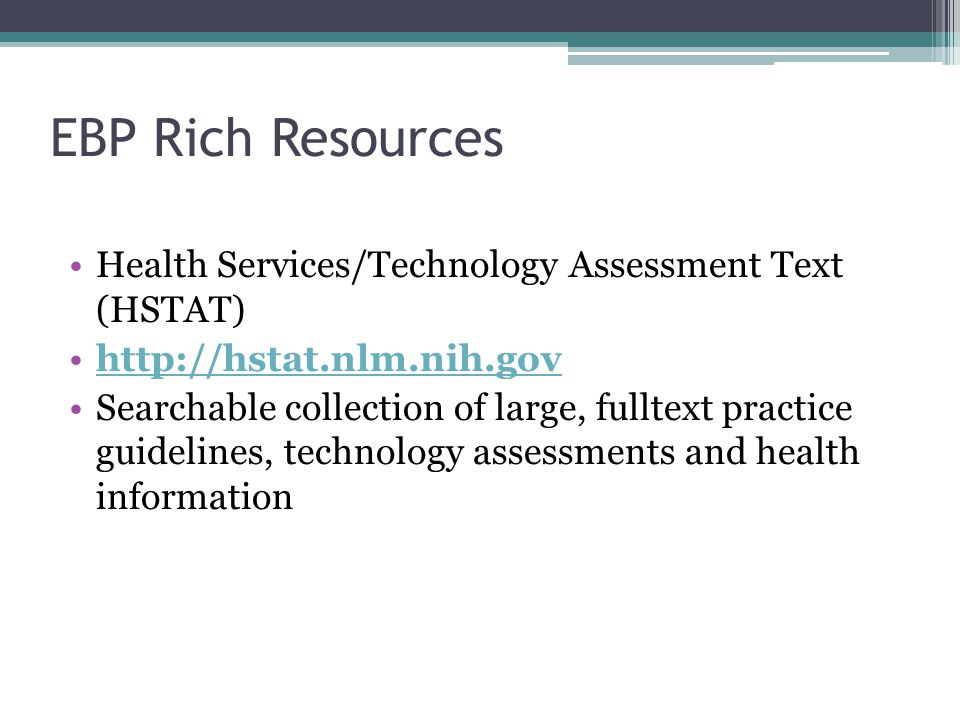 EBP Rich Resources Health Services/Technology Assessment Text (HSTAT) http://hstat.nlm.nih.gov Searchable collection of large, fulltext practice guidelines, technology assessments and health information