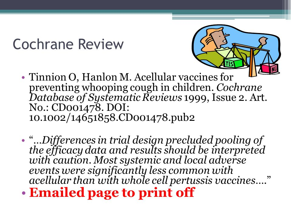 Cochrane Review Tinnion O, Hanlon M. Acellular vaccines for preventing whooping cough in children. Cochrane Database of Systematic Reviews 1999, Issue