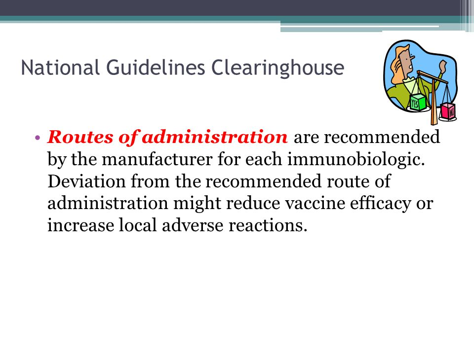 National Guidelines Clearinghouse Routes of administration are recommended by the manufacturer for each immunobiologic. Deviation from the recommended