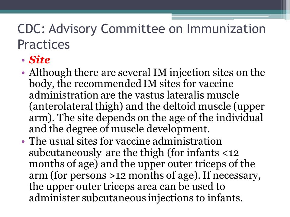 CDC: Advisory Committee on Immunization Practices Site Although there are several IM injection sites on the body, the recommended IM sites for vaccine