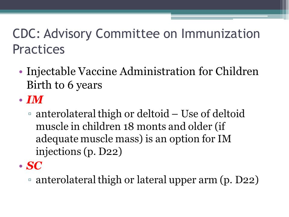 CDC: Advisory Committee on Immunization Practices Injectable Vaccine Administration for Children Birth to 6 years IM ▫anterolateral thigh or deltoid –