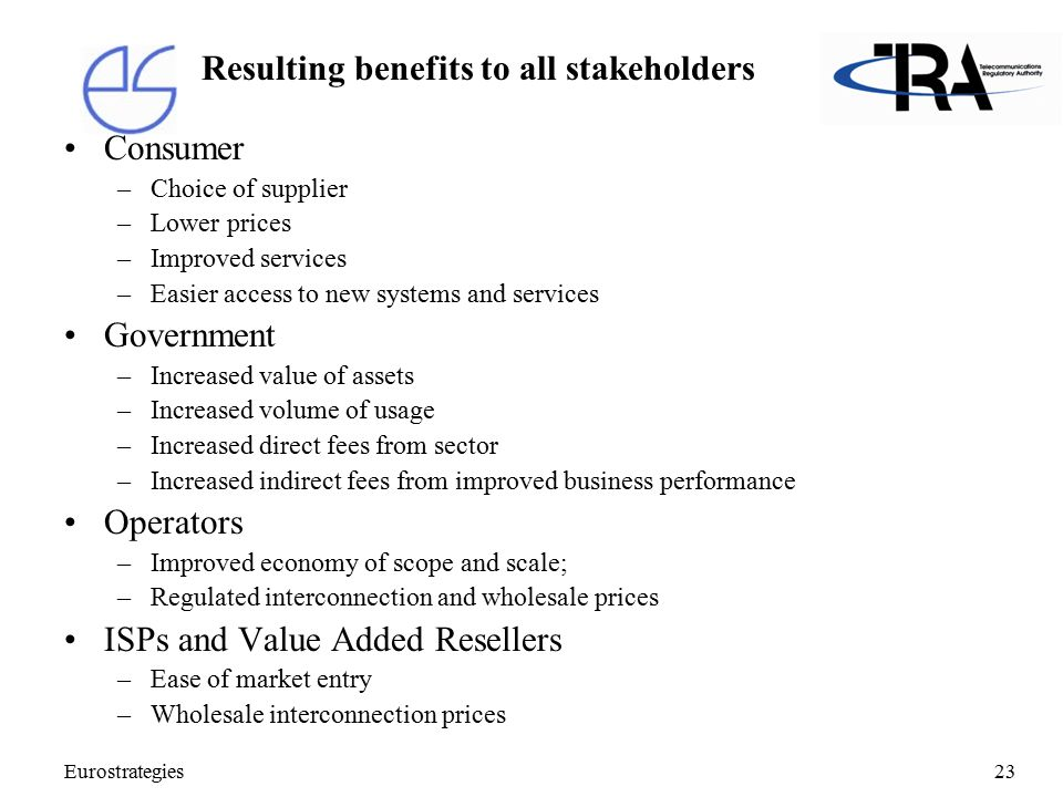 Eurostrategies23 Resulting benefits to all stakeholders Consumer –Choice of supplier –Lower prices –Improved services –Easier access to new systems and services Government –Increased value of assets –Increased volume of usage –Increased direct fees from sector –Increased indirect fees from improved business performance Operators –Improved economy of scope and scale; –Regulated interconnection and wholesale prices ISPs and Value Added Resellers –Ease of market entry –Wholesale interconnection prices
