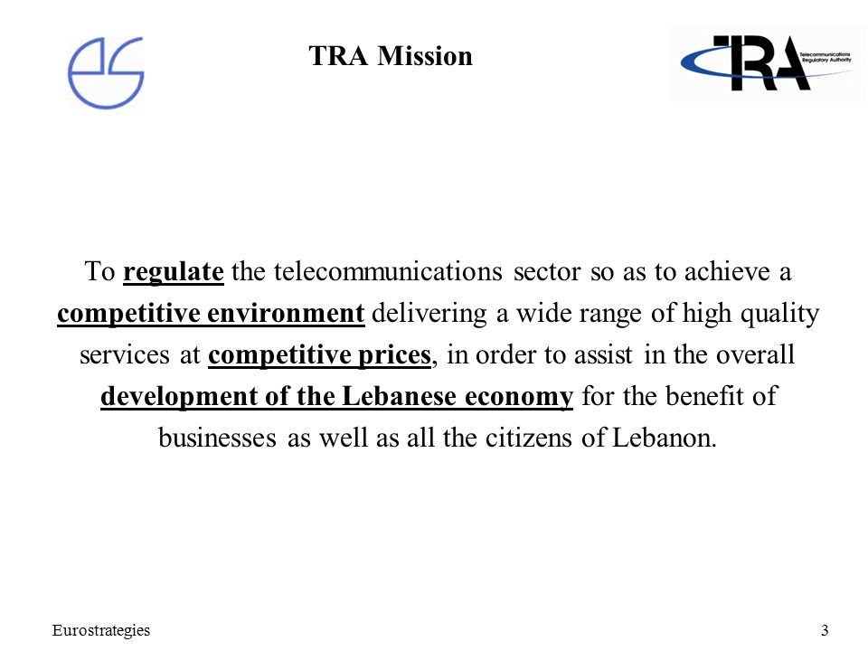 Eurostrategies3 TRA Mission To regulate the telecommunications sector so as to achieve a competitive environment delivering a wide range of high quality services at competitive prices, in order to assist in the overall development of the Lebanese economy for the benefit of businesses as well as all the citizens of Lebanon.