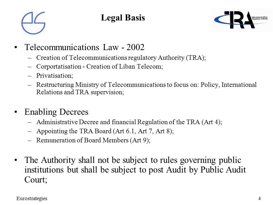 Eurostrategies4 Legal Basis Telecommunications Law - 2002 –Creation of Telecommunications regulatory Authority (TRA); –Corportatisation - Creation of Liban Telecom; –Privatisation; –Restructuring Ministry of Telecommunications to focus on: Policy, International Relations and TRA supervision; Enabling Decrees –Administrative Decree and financial Regulation of the TRA (Art 4); –Appointing the TRA Board (Art 6.1, Art 7, Art 8); –Remuneration of Board Members (Art 9); The Authority shall not be subject to rules governing public institutions but shall be subject to post Audit by Public Audit Court;