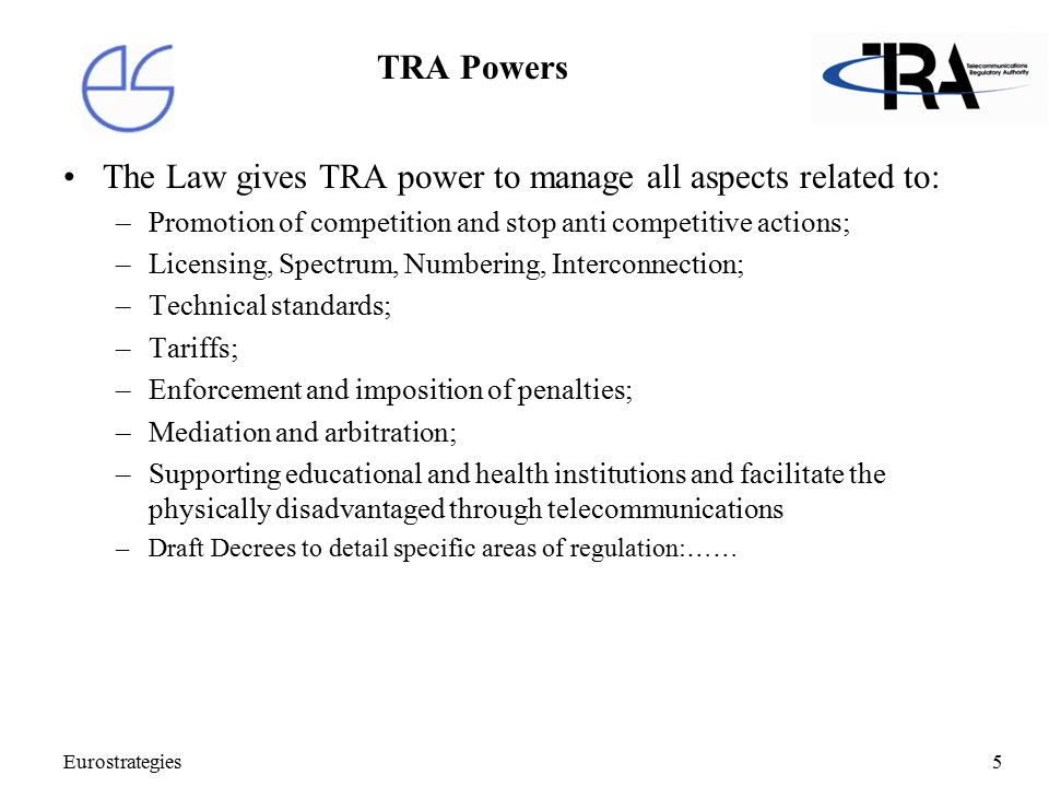Eurostrategies5 TRA Powers The Law gives TRA power to manage all aspects related to: –Promotion of competition and stop anti competitive actions; –Licensing, Spectrum, Numbering, Interconnection; –Technical standards; –Tariffs; –Enforcement and imposition of penalties; –Mediation and arbitration; –Supporting educational and health institutions and facilitate the physically disadvantaged through telecommunications –Draft Decrees to detail specific areas of regulation:……