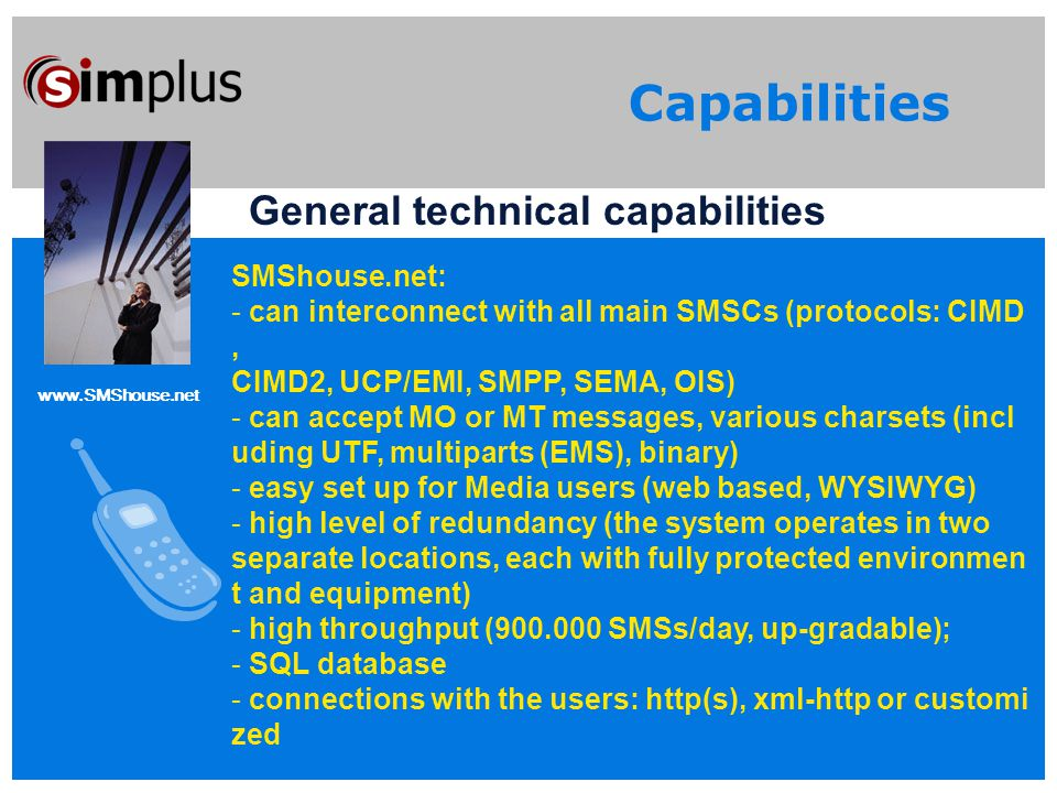 www.SMShouse.net Capabilities General technical capabilities SMShouse.net: - can interconnect with all main SMSCs (protocols: CIMD, CIMD2, UCP/EMI, SMPP, SEMA, OIS) - can accept MO or MT messages, various charsets (incl uding UTF, multiparts (EMS), binary) - easy set up for Media users (web based, WYSIWYG) - high level of redundancy (the system operates in two separate locations, each with fully protected environmen t and equipment) - high throughput (900.000 SMSs/day, up-gradable); - SQL database - connections with the users: http(s), xml-http or customi zed
