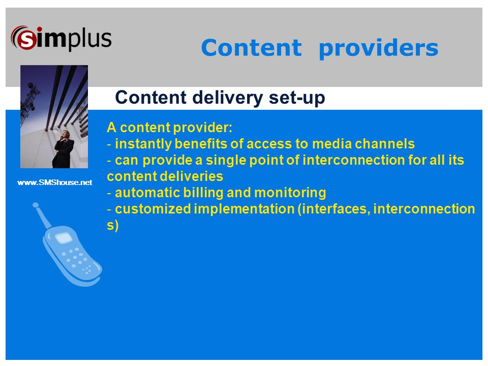 www.SMShouse.net Content providers Content delivery set-up A content provider: - instantly benefits of access to media channels - can provide a single point of interconnection for all its content deliveries - automatic billing and monitoring - customized implementation (interfaces, interconnection s)