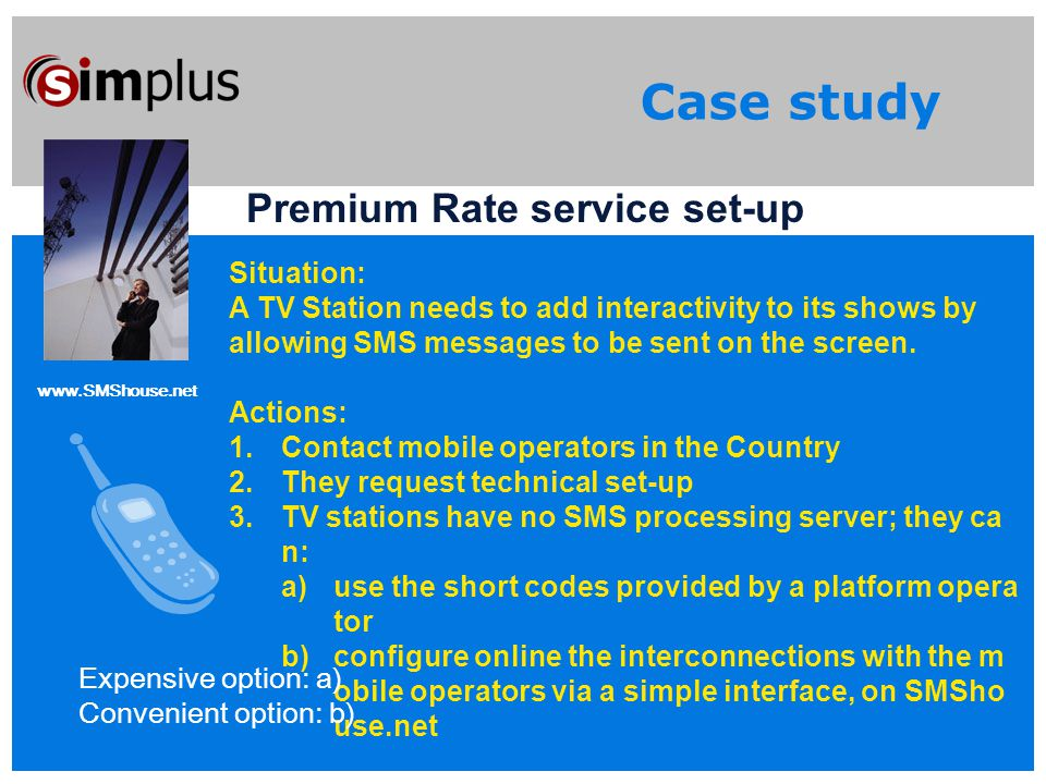 www.SMShouse.net Case study Premium Rate service set-up Situation: A TV Station needs to add interactivity to its shows by allowing SMS messages to be sent on the screen.