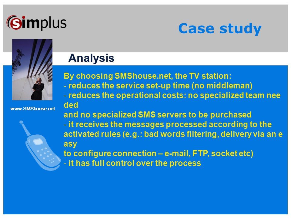 www.SMShouse.net Case study Analysis By choosing SMShouse.net, the TV station: - reduces the service set-up time (no middleman) - reduces the operational costs: no specialized team nee ded and no specialized SMS servers to be purchased - it receives the messages processed according to the activated rules (e.g.: bad words filtering, delivery via an e asy to configure connection – e-mail, FTP, socket etc) - it has full control over the process
