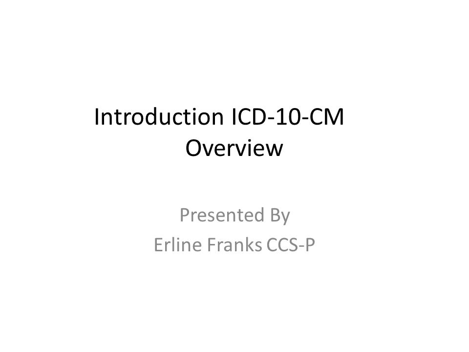 Introduction ICD-10-CM Overview Presented By Erline Franks CCS-P