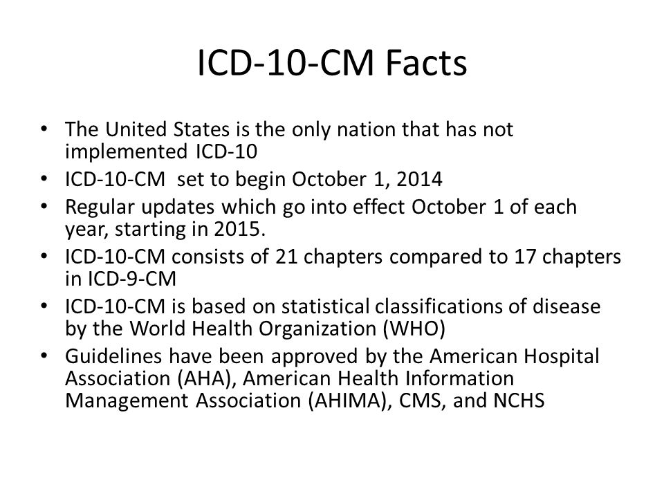 ICD-10-CM Facts The United States is the only nation that has not implemented ICD-10 ICD-10-CM set to begin October 1, 2014 Regular updates which go into effect October 1 of each year, starting in 2015.