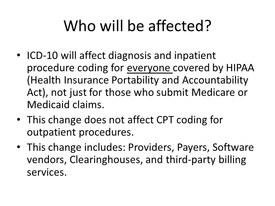 Who will be affected? ICD-10 will affect diagnosis and inpatient procedure coding for everyone covered by HIPAA (Health Insurance Portability and Acco
