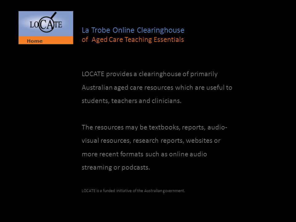 La Trobe Online Clearinghouse of Aged Care Teaching Essentials LOCATE provides a clearinghouse of primarily Australian aged care resources which are useful to students, teachers and clinicians.