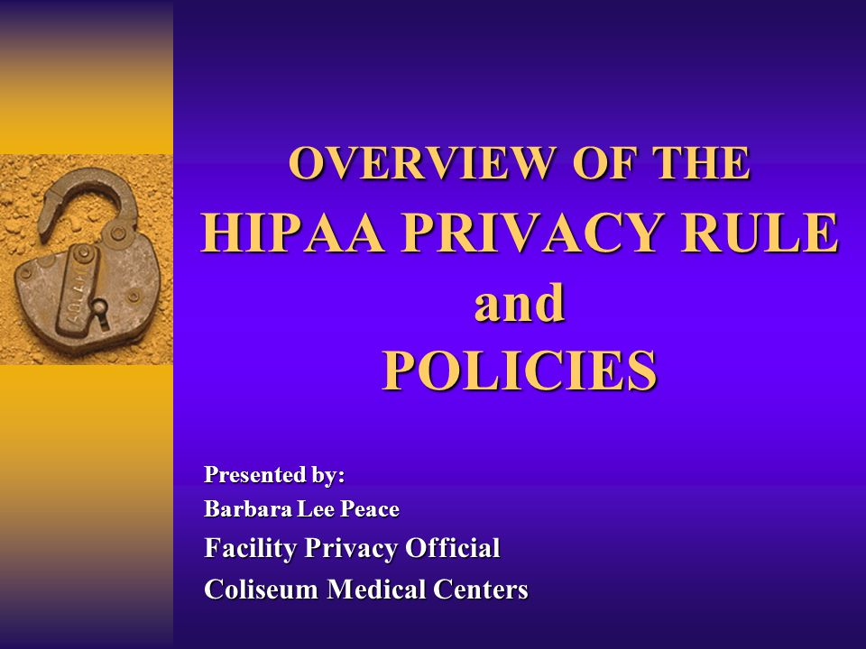 OVERVIEW OF THE HIPAA PRIVACY RULE and POLICIES Presented by: Barbara Lee Peace Facility Privacy Official Coliseum Medical Centers