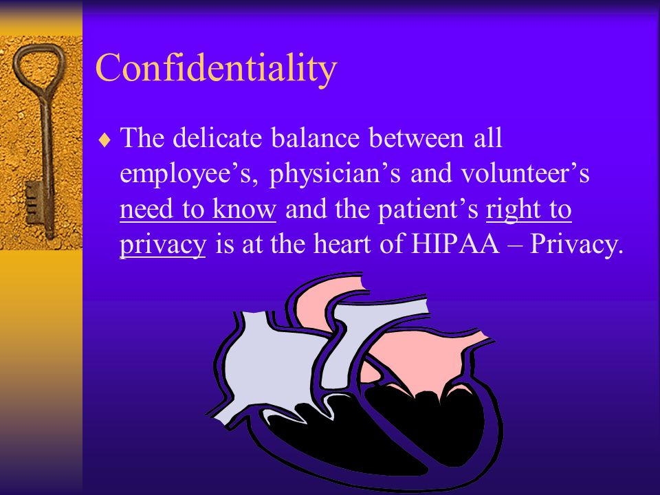 Confidentiality  The delicate balance between all employee's, physician's and volunteer's need to know and the patient's right to privacy is at the heart of HIPAA – Privacy.