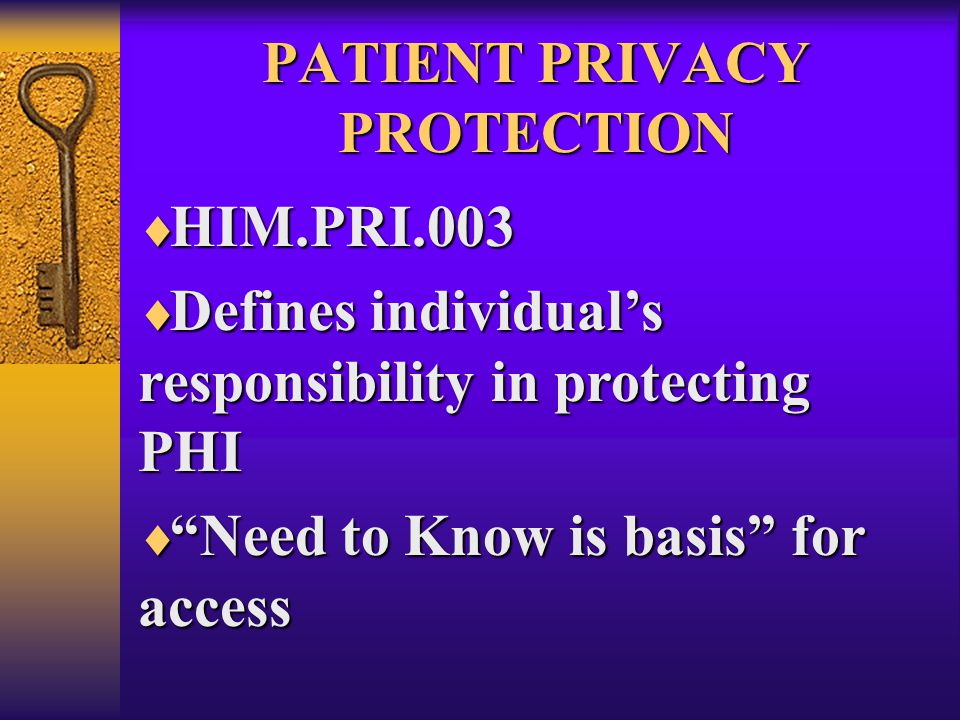 PATIENT PRIVACY PROTECTION  HIM.PRI.003  Defines individual's responsibility in protecting PHI  Need to Know is basis for access