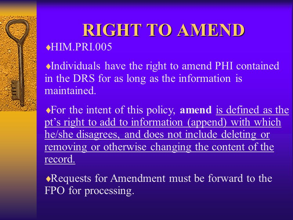 RIGHT TO AMEND   HIM.PRI.005   Individuals have the right to amend PHI contained in the DRS for as long as the information is maintained.