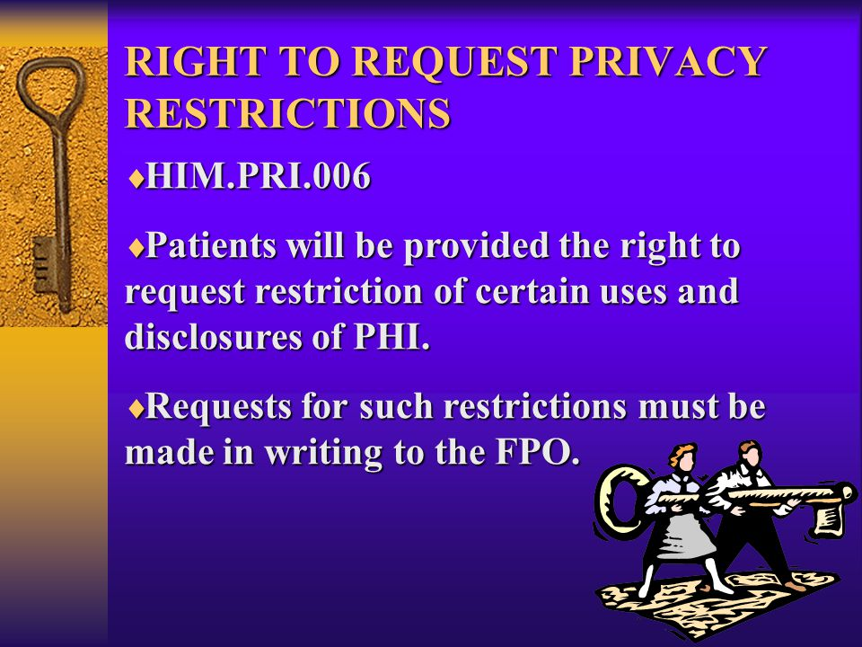 RIGHT TO REQUEST PRIVACY RESTRICTIONS  HIM.PRI.006  Patients will be provided the right to request restriction of certain uses and disclosures of PHI.