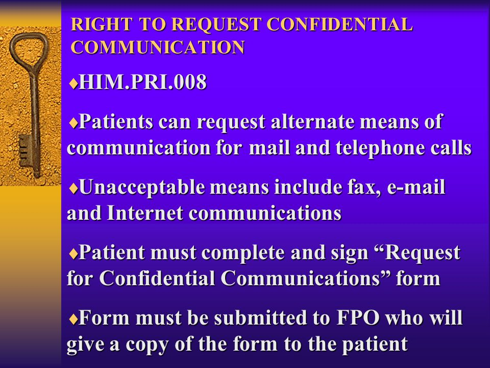 RIGHT TO REQUEST CONFIDENTIAL COMMUNICATION  HIM.PRI.008  Patients can request alternate means of communication for mail and telephone calls  Unacceptable means include fax, e-mail and Internet communications  Patient must complete and sign Request for Confidential Communications form  Form must be submitted to FPO who will give a copy of the form to the patient