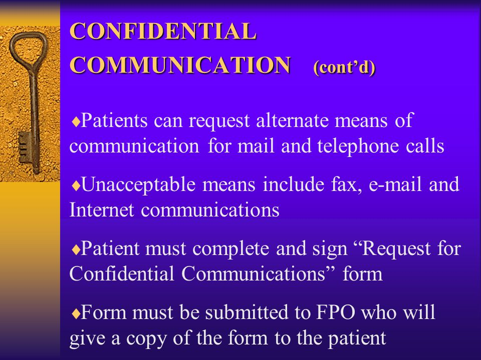 CONFIDENTIAL COMMUNICATION (cont'd)   Patients can request alternate means of communication for mail and telephone calls   Unacceptable means include fax, e-mail and Internet communications   Patient must complete and sign Request for Confidential Communications form   Form must be submitted to FPO who will give a copy of the form to the patient
