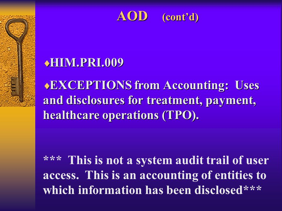 AOD (cont'd)  HIM.PRI.009  EXCEPTIONS from Accounting: Uses and disclosures for treatment, payment, healthcare operations (TPO).