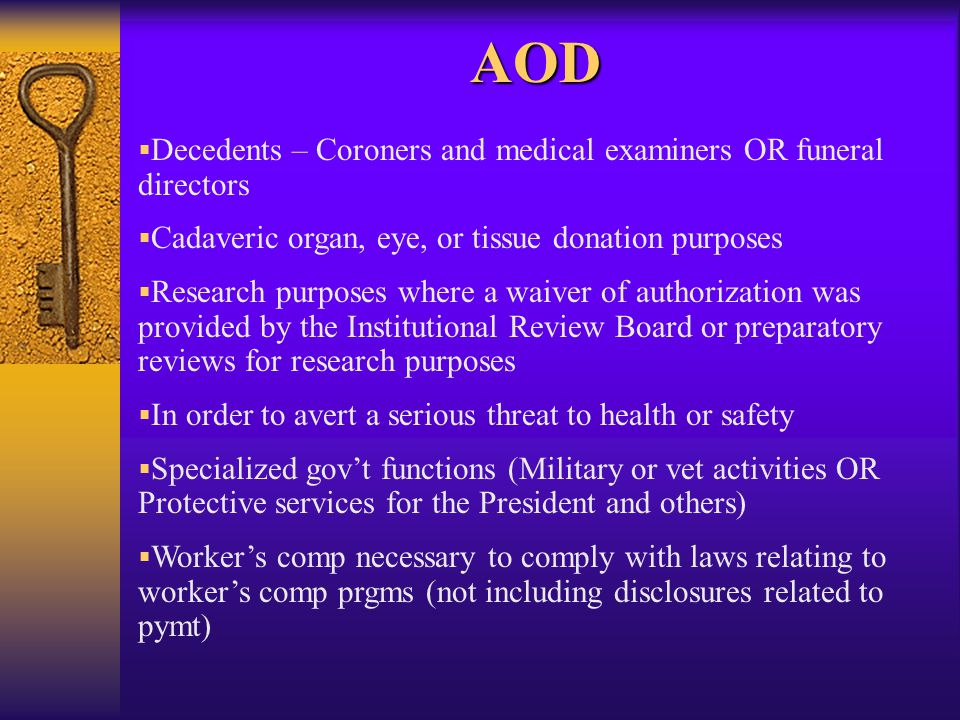 AOD   Decedents – Coroners and medical examiners OR funeral directors   Cadaveric organ, eye, or tissue donation purposes   Research purposes where a waiver of authorization was provided by the Institutional Review Board or preparatory reviews for research purposes   In order to avert a serious threat to health or safety   Specialized gov't functions (Military or vet activities OR Protective services for the President and others)   Worker's comp necessary to comply with laws relating to worker's comp prgms (not including disclosures related to pymt)