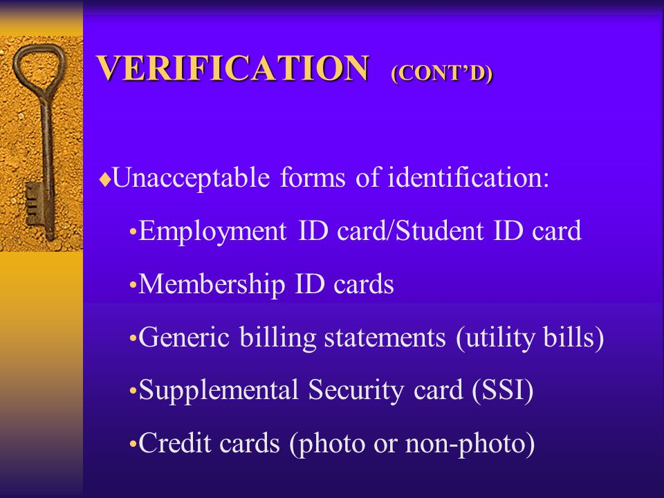 VERIFICATION (CONT'D)   Unacceptable forms of identification: Employment ID card/Student ID card Membership ID cards Generic billing statements (utility bills) Supplemental Security card (SSI) Credit cards (photo or non-photo)