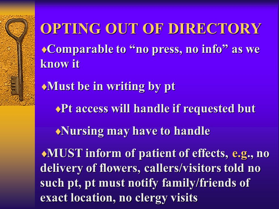 OPTING OUT OF DIRECTORY  Comparable to no press, no info as we know it  Must be in writing by pt  Pt access will handle if requested but  Nursing may have to handle  MUST inform of patient of effects, e.g., no delivery of flowers, callers/visitors told no such pt, pt must notify family/friends of exact location, no clergy visits
