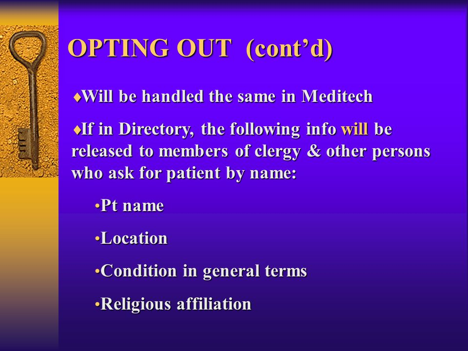 OPTING OUT (cont'd)  Will be handled the same in Meditech  If in Directory, the following info will be released to members of clergy & other persons who ask for patient by name: Pt name Pt name Location Location Condition in general terms Condition in general terms Religious affiliation Religious affiliation