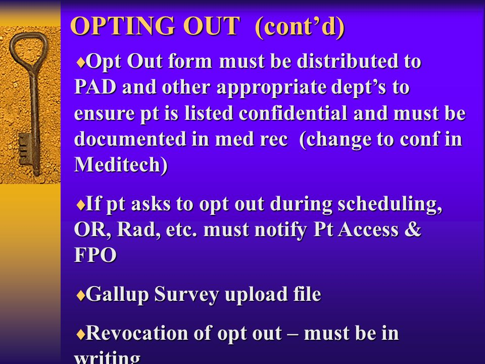 OPTING OUT (cont'd)  Opt Out form must be distributed to PAD and other appropriate dept's to ensure pt is listed confidential and must be documented in med rec (change to conf in Meditech)  If pt asks to opt out during scheduling, OR, Rad, etc.