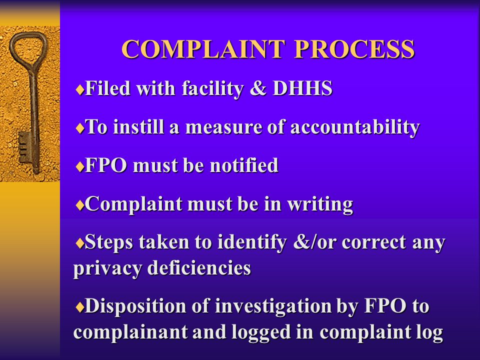 COMPLAINT PROCESS  Filed with facility & DHHS  To instill a measure of accountability  FPO must be notified  Complaint must be in writing  Steps taken to identify &/or correct any privacy deficiencies  Disposition of investigation by FPO to complainant and logged in complaint log