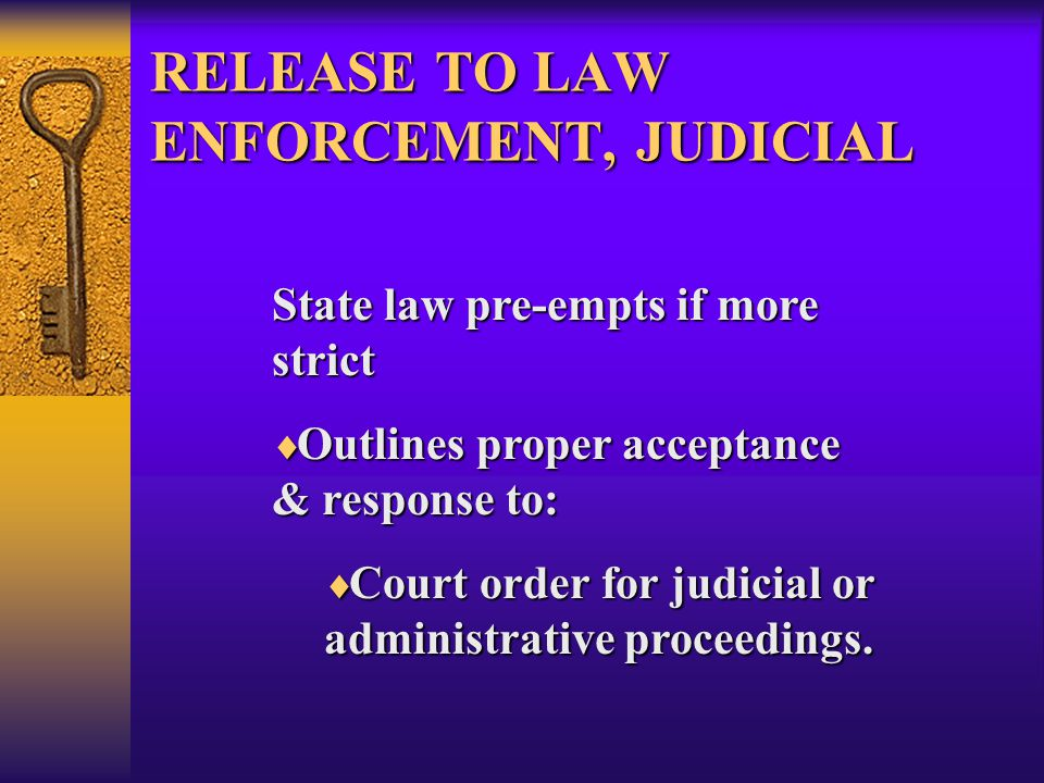 RELEASE TO LAW ENFORCEMENT, JUDICIAL State law pre-empts if more strict  Outlines proper acceptance & response to:  Court order for judicial or administrative proceedings.