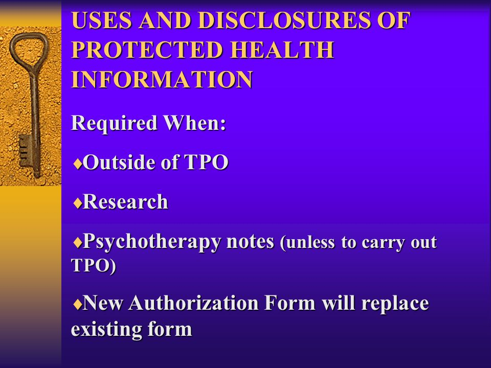 USES AND DISCLOSURES OF PROTECTED HEALTH INFORMATION Required When:  Outside of TPO  Research  Psychotherapy notes (unless to carry out TPO)  New Authorization Form will replace existing form