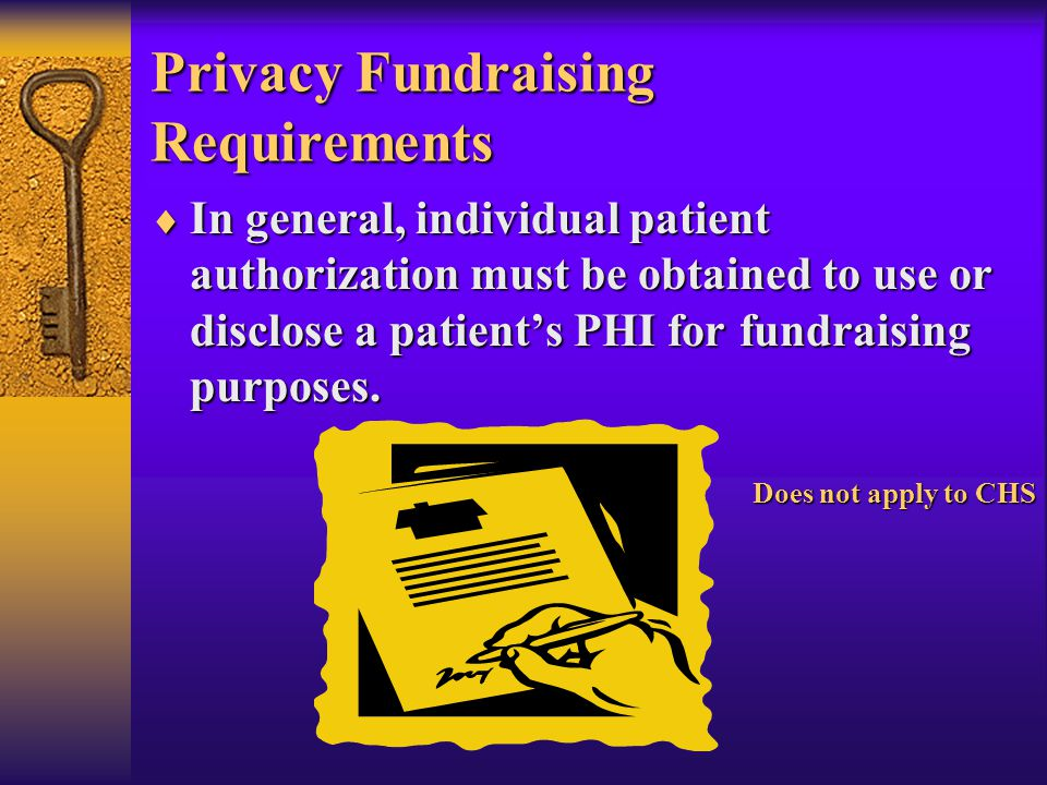 Privacy Fundraising Requirements  In general, individual patient authorization must be obtained to use or disclose a patient's PHI for fundraising purposes.